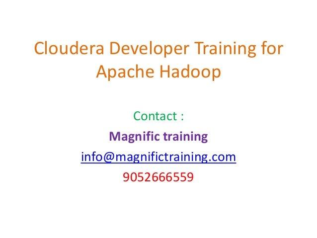 Cloudera Developer Training for Apache Hadoop Contact : Magnific training info@magnifictraining.com 9052666559
