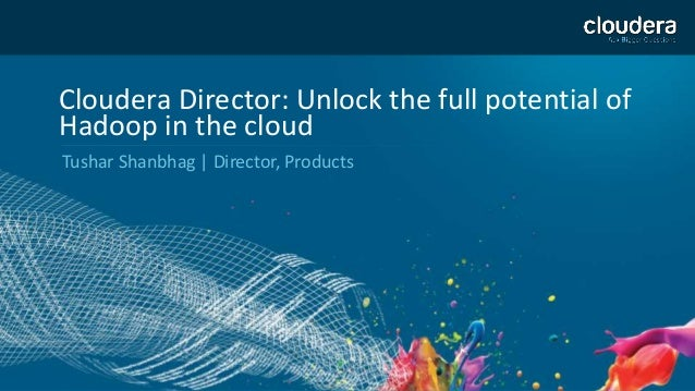 1  Cloudera Director: Unlock the full potential of  Hadoop in the cloud  Tushar Shanbhag | Director, Products