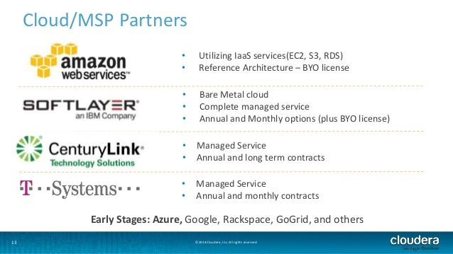 13  Cloud/MSP Partners  • Utilizing IaaS services(EC2, S3, RDS)  • Reference Architecture – BYO license  • Bare Metal clou...