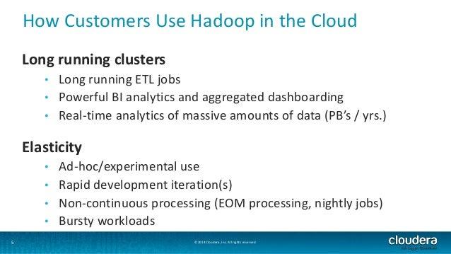 How Customers Use Hadoop in the Cloud  Long running clusters  • Long running ETL jobs  • Powerful BI analytics and aggrega...