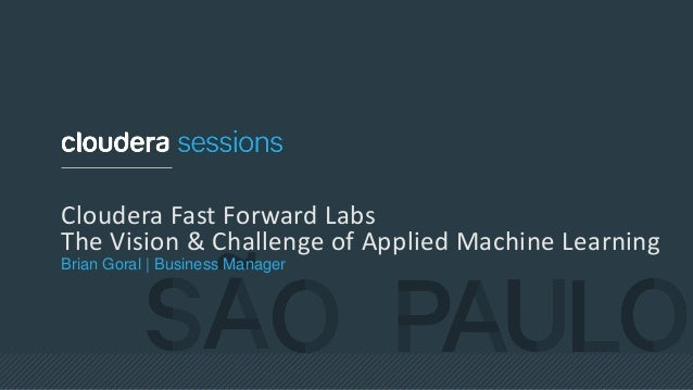Cloudera Fast Forward Labs The Vision & Challenge of Applied Machine Learning Brian Goral | Business Manager