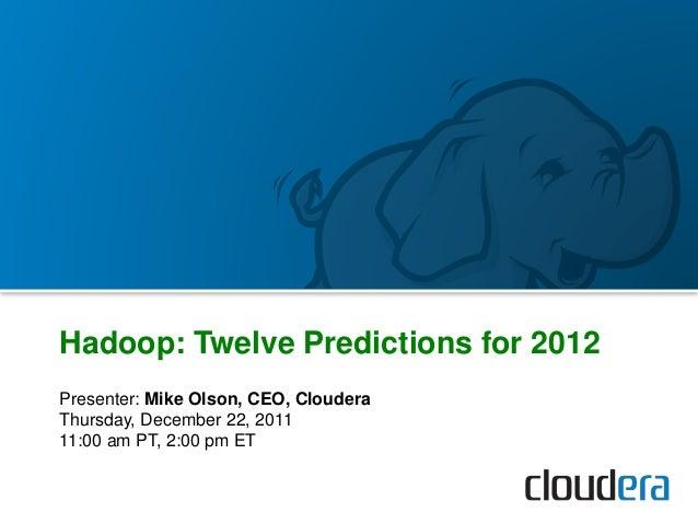 Presenter: Mike Olson, CEO, Cloudera Thursday, December 22, 2011 11:00 am PT, 2:00 pm ET Hadoop: Twelve Predictions for 20...