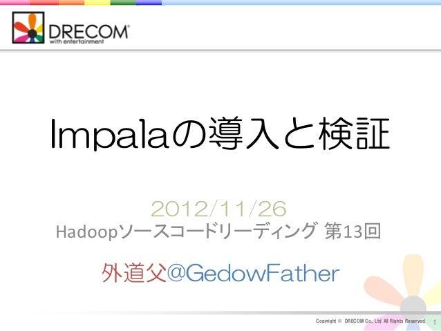 Impalaの導入と検証        2012/11/26Hadoopソースコードリーディング 第13回   外道父@GedowFather                  Copyright © DRECOM Co., Ltd All R...