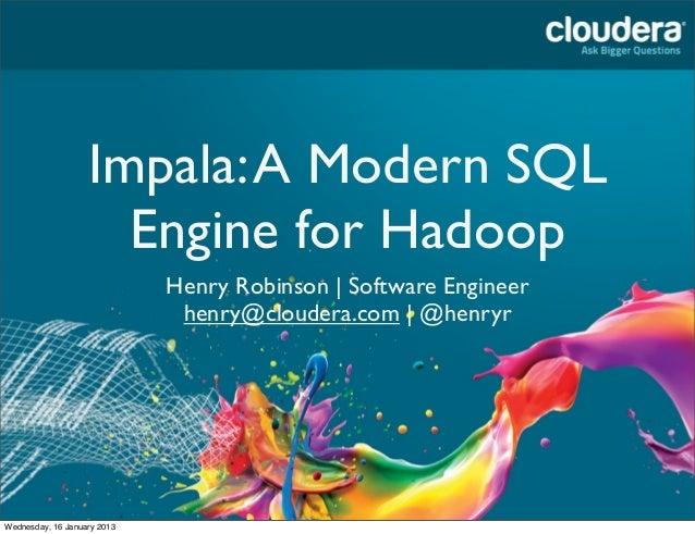 Impala: A Modern SQL                     Engine for Hadoop                             Henry Robinson | Software Engineer ...