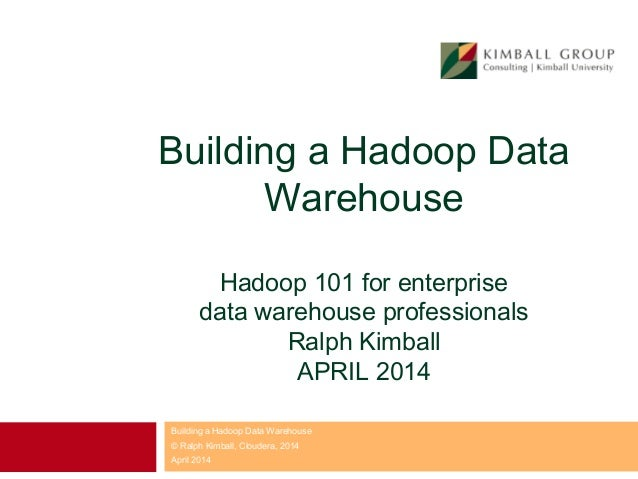 Building a Hadoop Data Warehouse Hadoop 101 for enterprise data warehouse professionals Ralph Kimball APRIL 2014 Building ...