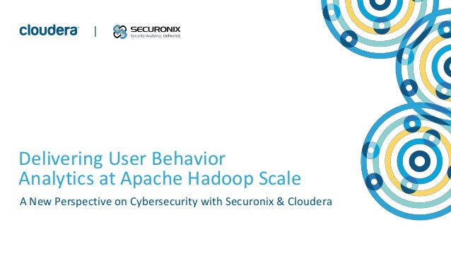 1© Cloudera, Inc. All rights reserved. | Delivering User Behavior Analytics at Apache Hadoop Scale A New Perspective on Cy...