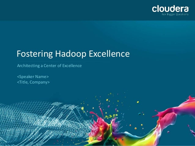 Fostering Hadoop ExcellenceArchitecting a Center of Excellence<Speaker Name><Title, Company>
