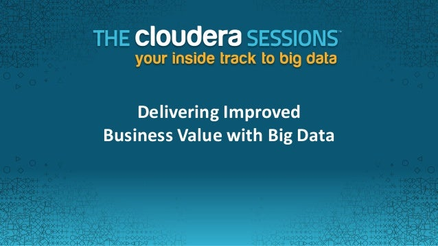 Delivering ImprovedBusiness Value with Big Data