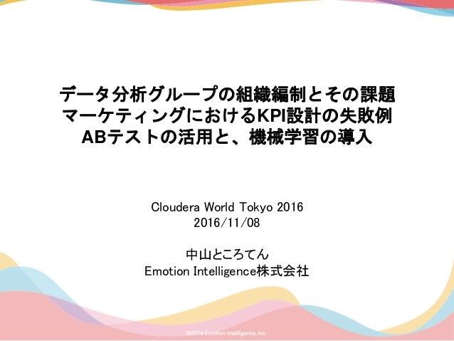 データ分析グループの組織編制とその課題 マーケティングにおけるKPI設計の失敗例 ABテストの活用と、機械学習の導入 Cloudera World Tokyo 2016 2016/11/08 中山ところてん Emotion Intelligen...
