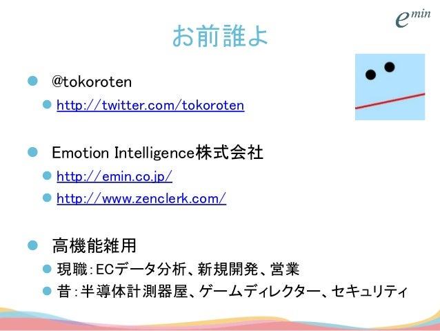 お前誰よ  @tokoroten  http://twitter.com/tokoroten  Emotion Intelligence株式会社  http://emin.co.jp/  http://www.zenclerk.com...