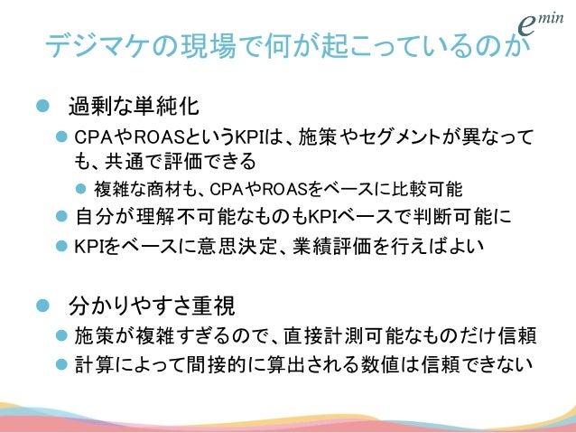 デジマケの現場で何が起こっているのか  過剰な単純化  CPAやROASというKPIは、施策やセグメントが異なって も、共通で評価できる  複雑な商材も、CPAやROASをベースに比較可能  自分が理解不可能なものもKPIベースで判断可...