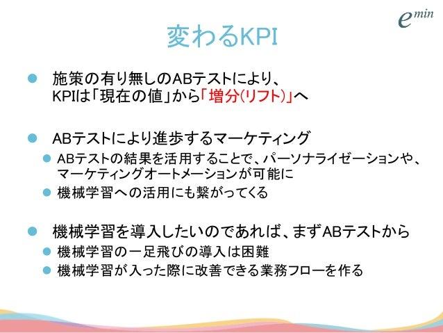 変わるKPI  施策の有り無しのABテストにより、 KPIは「現在の値」から「増分(リフト)」へ  ABテストにより進歩するマーケティング  ABテストの結果を活用することで、パーソナライゼーションや、 マーケティングオートメーションが可...