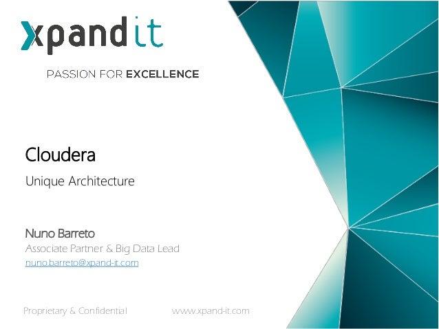 Unique Architecture Cloudera Nuno Barreto Associate Partner & Big Data Lead nuno.barreto@xpand-it.com Proprietary & Confid...
