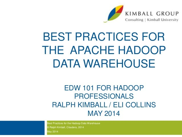 BEST PRACTICES FOR THE APACHE HADOOP DATA WAREHOUSE EDW 101 FOR HADOOP PROFESSIONALS RALPH KIMBALL / ELI COLLINS MAY 2014 ...