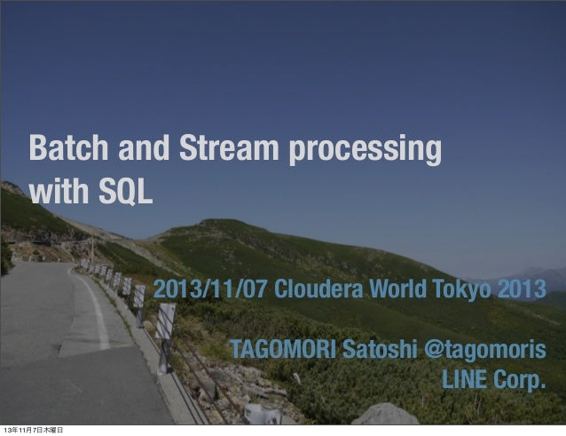 Batch and Stream processing with SQL 2013/11/07 Cloudera World Tokyo 2013 TAGOMORI Satoshi @tagomoris LINE Corp. 13年11月7日木...