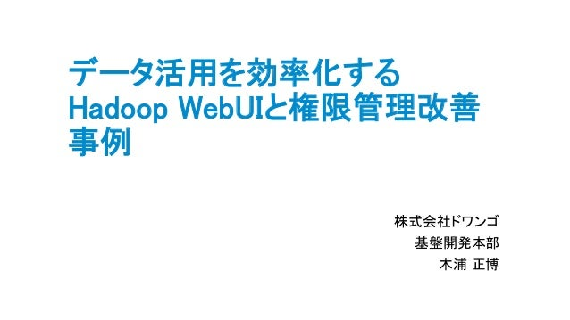 データ活用を効率化する Hadoop WebUIと権限管理改善 事例 株式会社ドワンゴ 基盤開発本部 木浦 正博