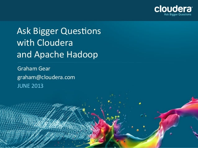 1 Ask	   Bigger	   Ques,ons	    with	   Cloudera	    and	   Apache	   Hadoop	    Graham	   Gear	    graham@cloudera.com	  ...