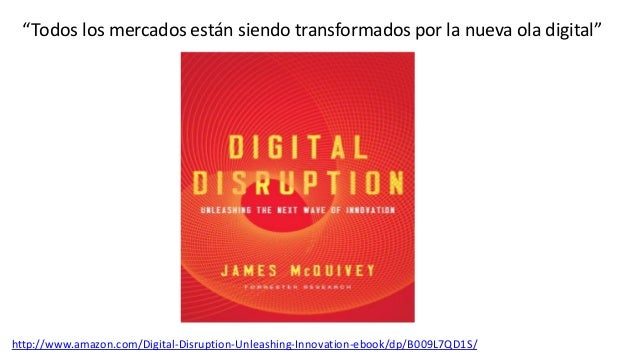 """""""Todos los mercados están siendo transformados por la nueva ola digital""""http://www.amazon.com/Digital-Disruption-Unleashin..."""