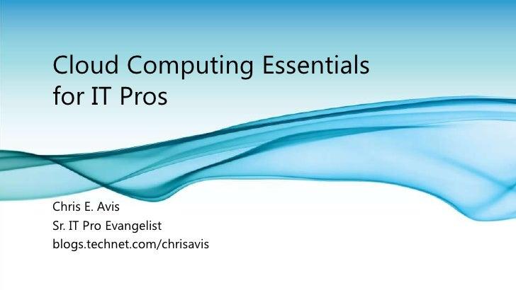 Cloud Computing Essentials for IT Pros<br />Chris E. Avis<br />Sr. IT Pro Evangelist <br />blogs.technet.com/chrisavis<br />