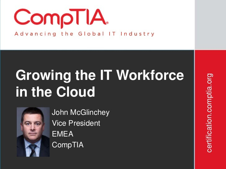Growing the IT Workforce                           certification.comptia.orgin the Cloud     John McGlinchey     Vice Pres...