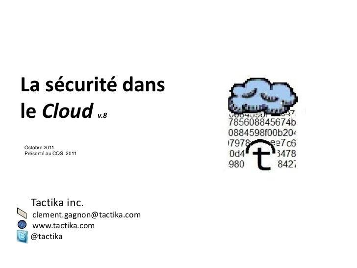 La sécurité dansle Cloud                v.8Octobre 2011Présenté au CQSI 2011  Tactika inc.  clement.gagnon@tactika.com  ww...