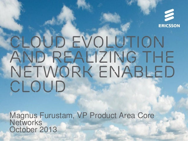 Cloud evolution and realizing the network enabled cloud Magnus Furustam, VP Product Area Core Networks October 2013