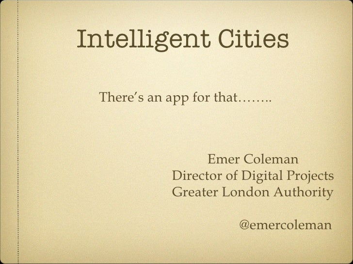 Intelligent Cities There's an app for that…….. Emer Coleman Director of Digital Projects Greater London Authority @emercol...