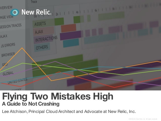 Flying Two Mistakes High A Guide to Not Crashing Lee Atchison,Principal Cloud Architect and Advocate at New Relic, Inc. ©2...