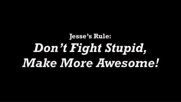 Jesse's Rule: Don't Fight Stupid,Make More Awesome!