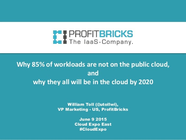 William Toll (@utollwi), VP Marketing - US, ProfitBricks June 9 2015 Cloud Expo East #CloudExpo Why 85% of workloads are n...