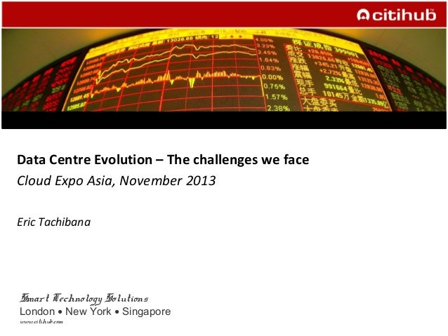 Smart Technology Solutions London ● New York ● Singapore www.citihub.com Data Centre Evolution – The challenges we face Cl...