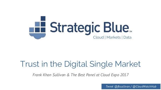 Cloud | Markets | Data Trust in the Digital Single Market Frank Khan Sullivan & The Best Panel at Cloud Expo 2017 Tweet @f...
