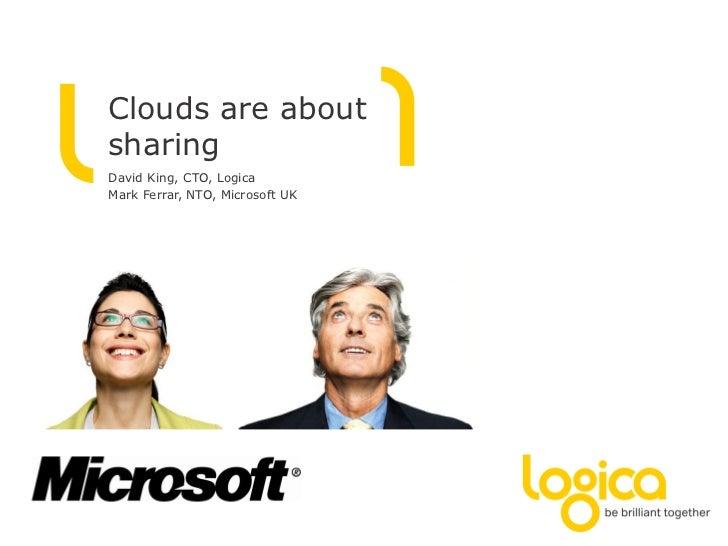 Clouds are aboutsharingDavid King, CTO, LogicaMark Ferrar, NTO, Microsoft UK