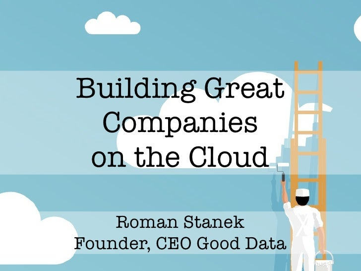 Building Great   Companies  on the Cloud      Roman Stanek Founder, CEO Good Data