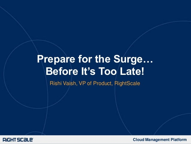 Prepare for the Surge… Before It's Too Late! Rishi Vaish, VP of Product, RightScale  Cloud Management Platform