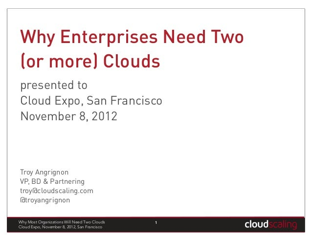 Why Enterprises Need Two(or more) Cloudspresented toCloud Expo, San FranciscoNovember 8, 2012Troy AngrignonVP, BD & Partne...