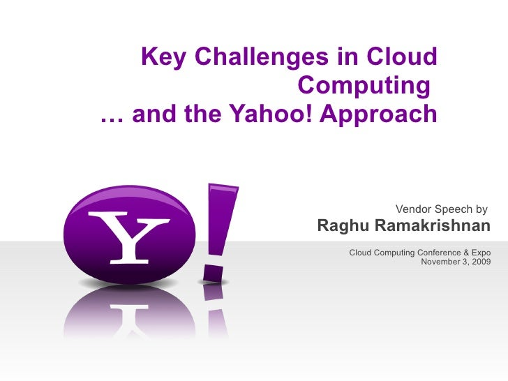 Vendor Speech by  Raghu Ramakrishnan Cloud Computing Conference & Expo November 3, 2009   Key Challenges in Cloud Computin...