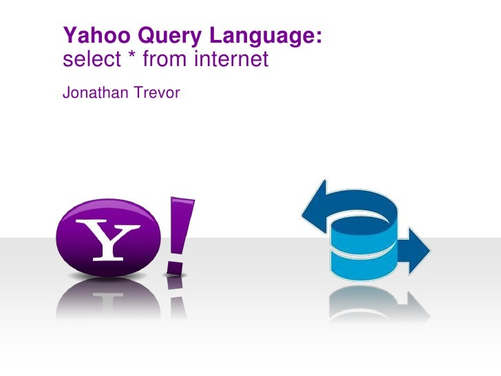 select * from internet<br />Yahoo Query Language:<br />Jonathan Trevor<br />