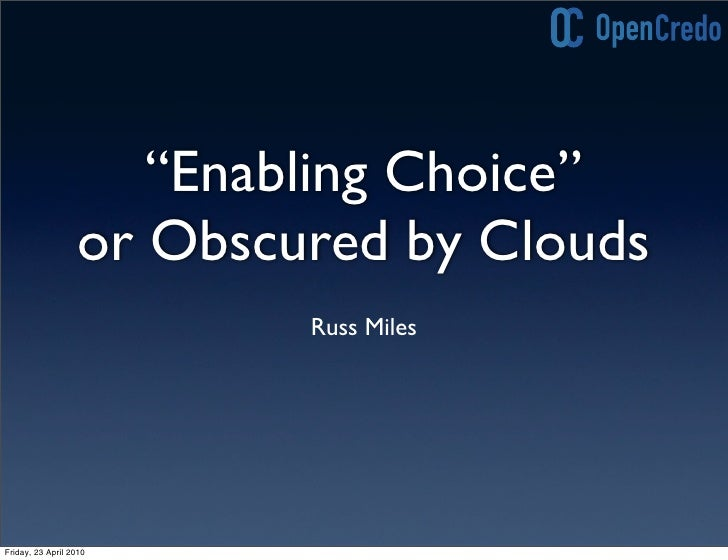 """Enabling Choice""                   or Obscured by Clouds                           Russ Miles     Friday, 23 April 2010"