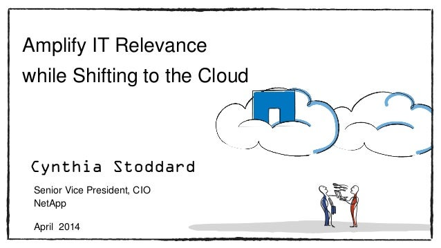 Amplify IT Relevance while Shifting to the Cloud Senior Vice President, CIO NetApp April 2014 Cynthia Stoddard