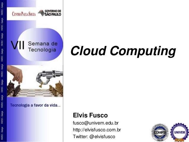 Cloud Computing Elvis Fusco fusco@univem.edu.br http://elvisfusco.com.br Twitter: @elvisfusco