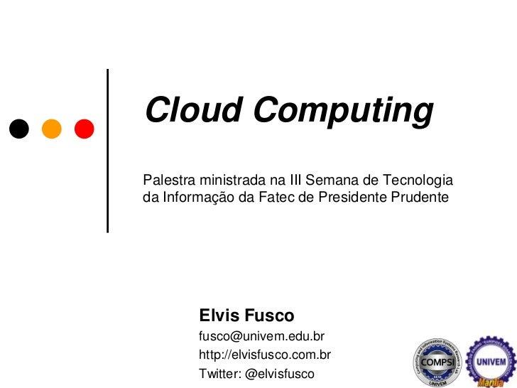 CloudComputingPalestra ministrada na III Semana de Tecnologia da Informação da Fatec de Presidente Prudente<br />Elvis Fus...