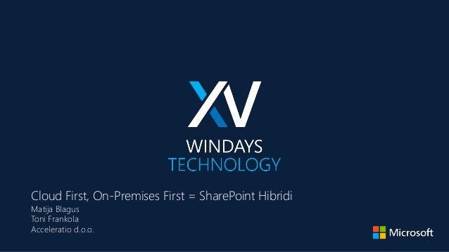 Cloud First, On-Premises First = SharePoint Hibridi Matija Blagus Toni Frankola Acceleratio d.o.o.