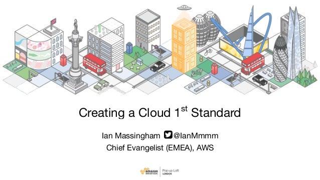 Ian Massingham @IanMmmm  Chief Evangelist (EMEA), AWS Creating a Cloud 1st Standard