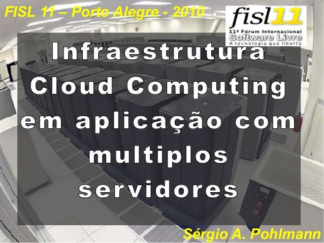 FISL 11 – Porto Alegre - 2010  Infr aestr utur a Cloud Computing em aplicação com multiplos ser vidor es Sérgio A. Pohlman...