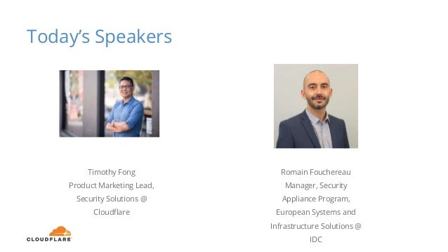 Today's Speakers Timothy Fong Product Marketing Lead, Security Solutions @ Cloudflare Romain Fouchereau Manager, Security ...