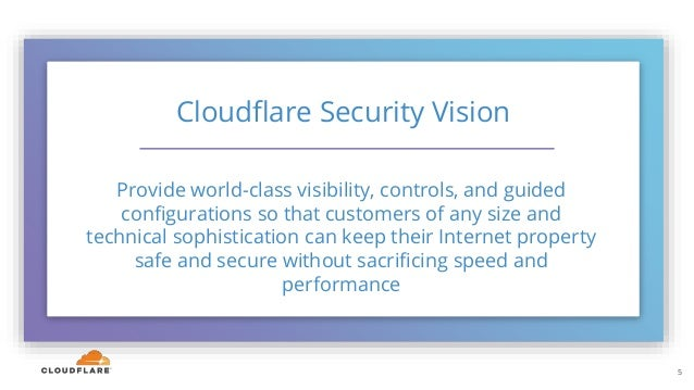 5 Cloudflare Security Vision Provide world-class visibility, controls, and guided configurations so that customers of any ...