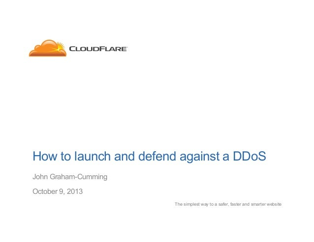 How to launch and defend against a DDoS John Graham-Cumming October 9, 2013 The simplest way to a safer, faster and smarte...