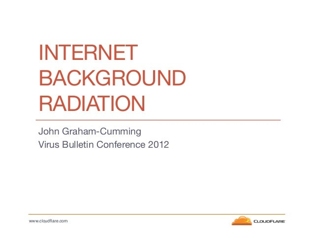 INTERNET BACKGROUND RADIATION John Graham-Cumming Virus Bulletin Conference 2012    www.cloudflare.com!