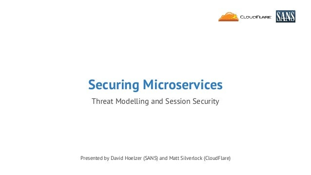 Securing Microservices Threat Modelling and Session Security Presented by David Hoelzer (SANS) and Matt Silverlock (CloudF...